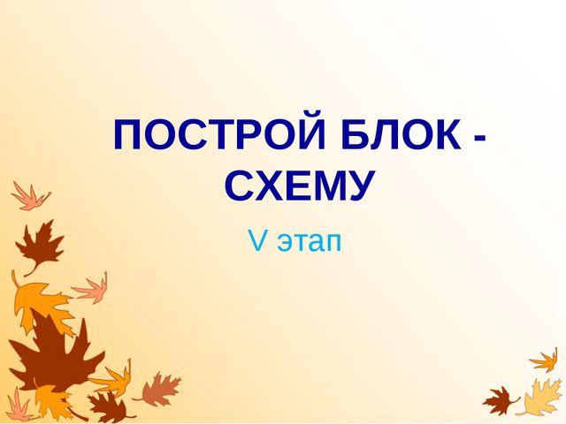 ПОСТРОЙ БЛОК - СХЕМУ V этап