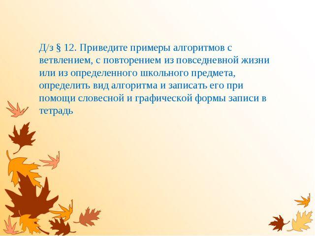 Д/з § 12. Приведите примеры алгоритмов с ветвлением, с повторением из повседн...