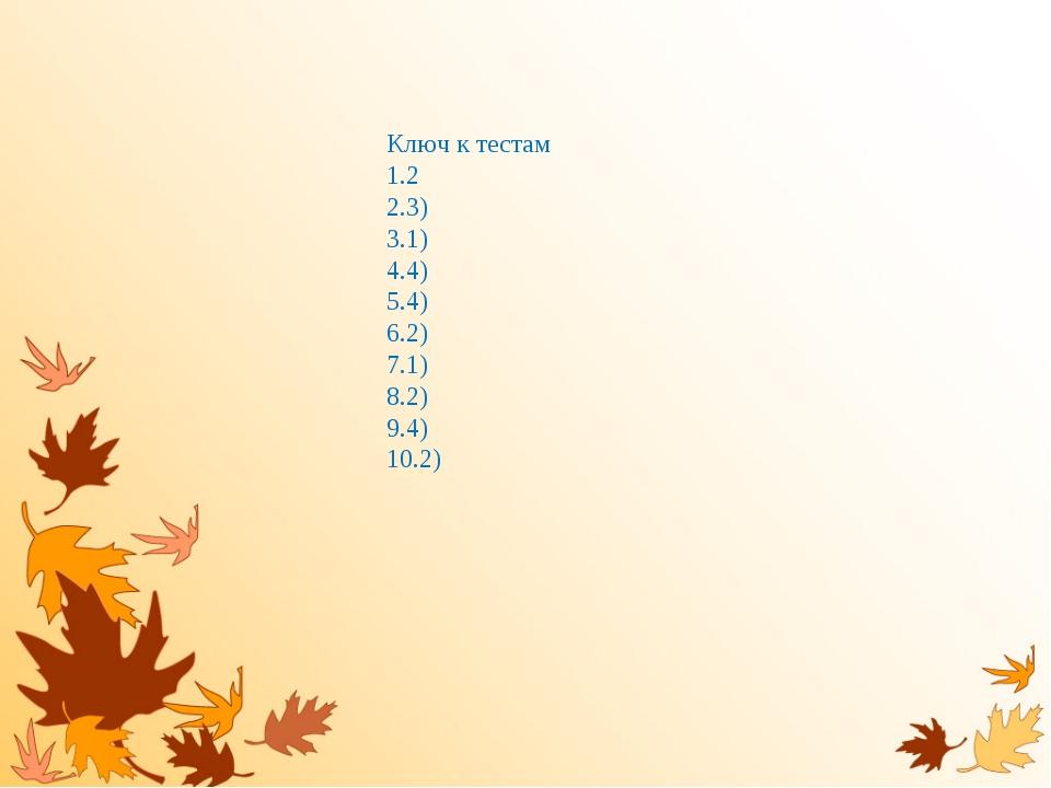 Ключ к тестам 2 3) 1) 4) 4) 2) 1) 2) 4) 2)