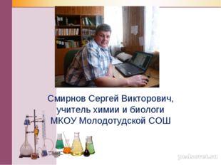 Смирнов Сергей Викторович, учитель химии и биологи МКОУ Молодотудской СОШ