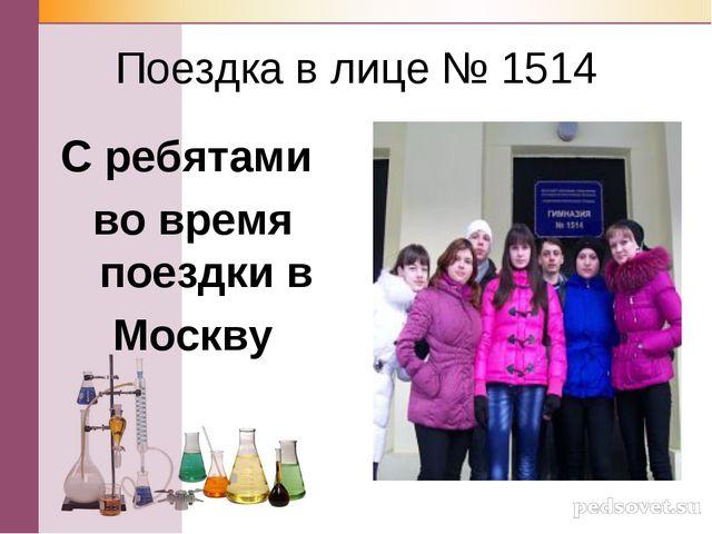 Поездка в лице № 1514 С ребятами во время поездки в Москву