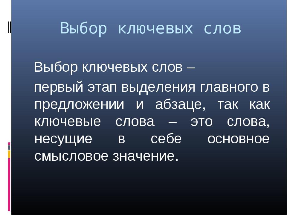 Выбор ключевых слов Выбор ключевых слов – первый этап выделения главного в пр...