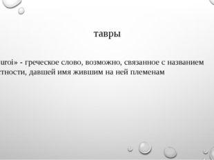 тавры «Tauroi» - греческое слово, возможно, связанное с названием местности,