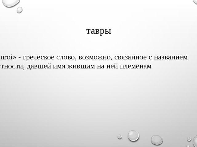 тавры «Tauroi» - греческое слово, возможно, связанное с названием местности,...