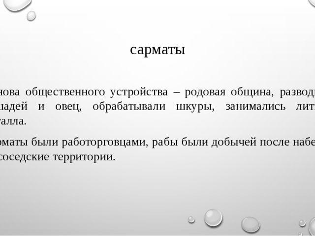 сарматы Основа общественного устройства – родовая община, разводили лошадей и...