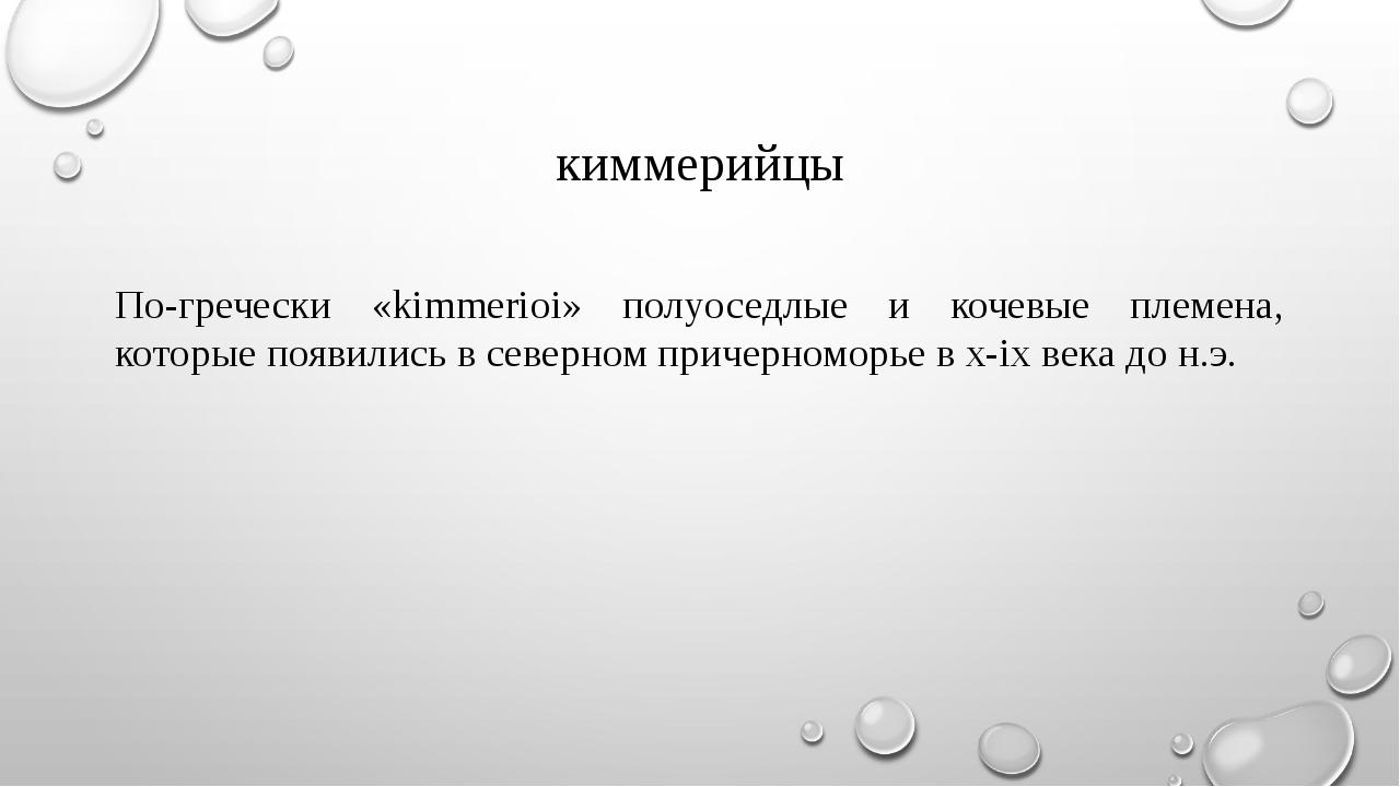 киммерийцы По-гречески «kimmerioi» полуоседлые и кочевые племена, которые поя...