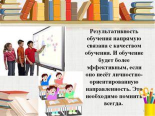 Результативность обучения напрямую связана с качеством обучения. И обучение б