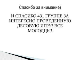 И СПАСИБО 431 ГРУППЕ ЗА ИНТЕРЕСНО ПРОВЕДЁННУЮ ДЕЛОВУЮ ИГРУ! ВСЕ МОЛОДЦЫ! Спас