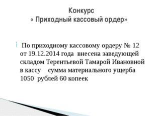 По приходному кассовому ордеру № 12 от 19.12.2014 года внесена заведующей скл