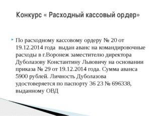 По расходному кассовому ордеру № 20 от 19.12.2014 года выдан аванс на команд