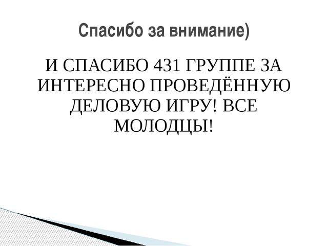 И СПАСИБО 431 ГРУППЕ ЗА ИНТЕРЕСНО ПРОВЕДЁННУЮ ДЕЛОВУЮ ИГРУ! ВСЕ МОЛОДЦЫ! Спас...