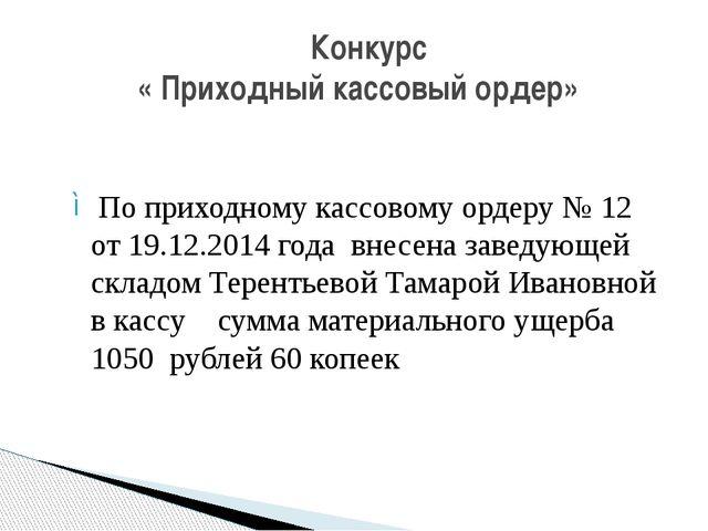 По приходному кассовому ордеру № 12 от 19.12.2014 года внесена заведующей скл...