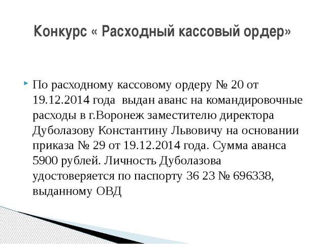 По расходному кассовому ордеру № 20 от 19.12.2014 года выдан аванс на команд...