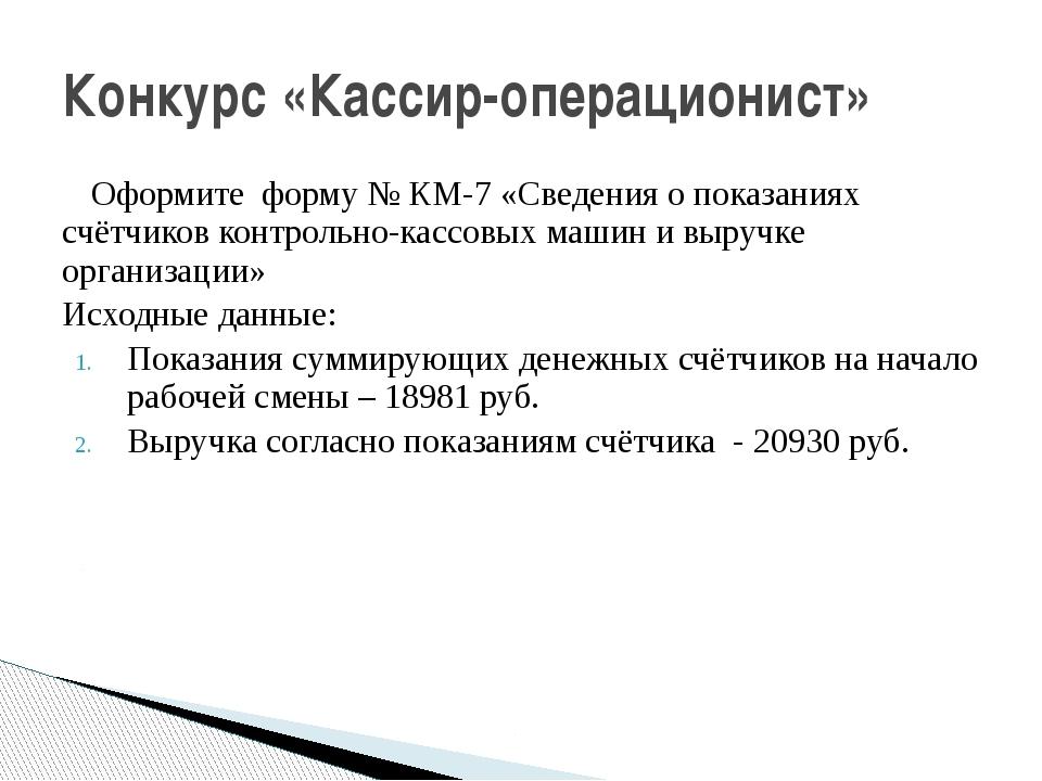 Оформите форму № КМ-7 «Сведения о показаниях счётчиков контрольно-кассовых м...