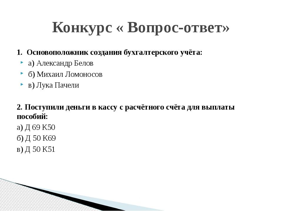 1. Основоположник создания бухгалтерского учёта: а) Александр Белов б) Михаил...