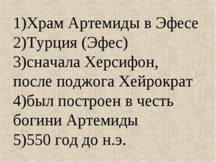 1)Храм Артемиды в Эфесе 2)Турция (Эфес) 3)сначала Херсифон, после поджога Хей