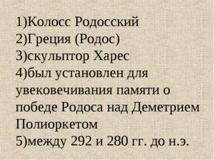 1)Колосс Родосский 2)Греция (Родос) 3)скульптор Харес 4)был установлен для ув