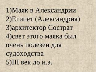 1)Маяк в Александрии 2)Египет (Александрия) 3)архитектор Сострат 4)свет этого