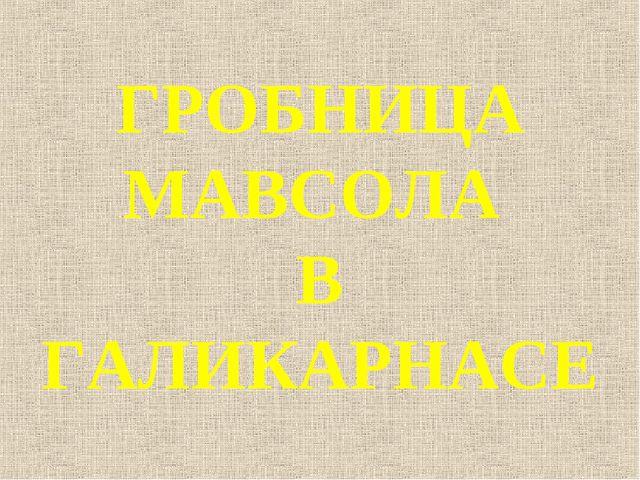 ГРОБНИЦА МАВСОЛА В ГАЛИКАРНАСЕ