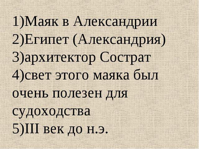 1)Маяк в Александрии 2)Египет (Александрия) 3)архитектор Сострат 4)свет этого...