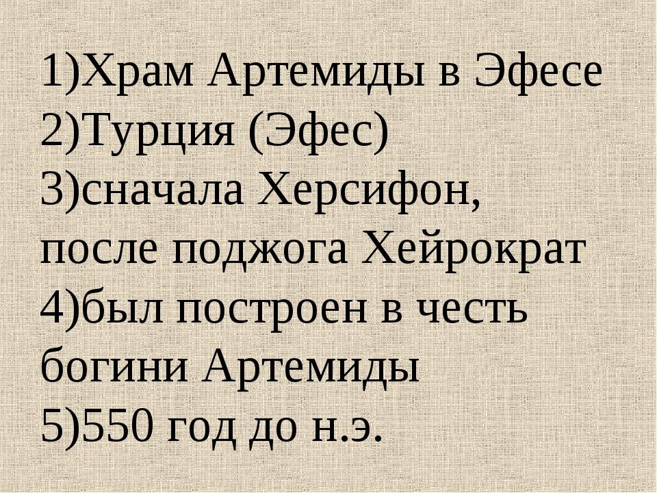 1)Храм Артемиды в Эфесе 2)Турция (Эфес) 3)сначала Херсифон, после поджога Хей...