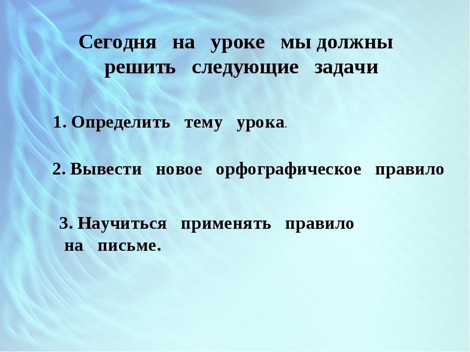 Сегодня на уроке мы должны решить следующие задачи 1. Определить тему урока....