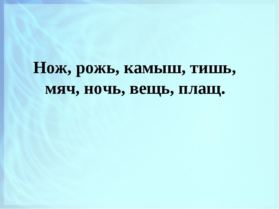 Нож, рожь, камыш, тишь, мяч, ночь, вещь, плащ.