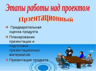 Предварительная оценка продукта Планирование презентации и подготовка презен