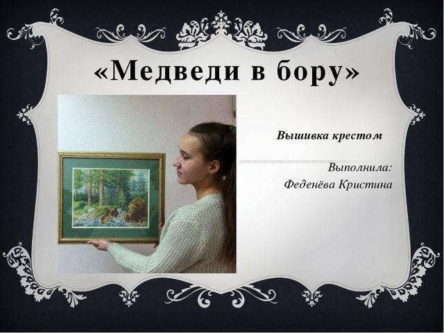 «Медведи в бору» Вышивка крестом Выполнила: Феденёва Кристина