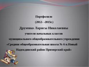 Портфолило (2012- -2015г.) Друзенко Ларисы Николаевны учителя начальных класс