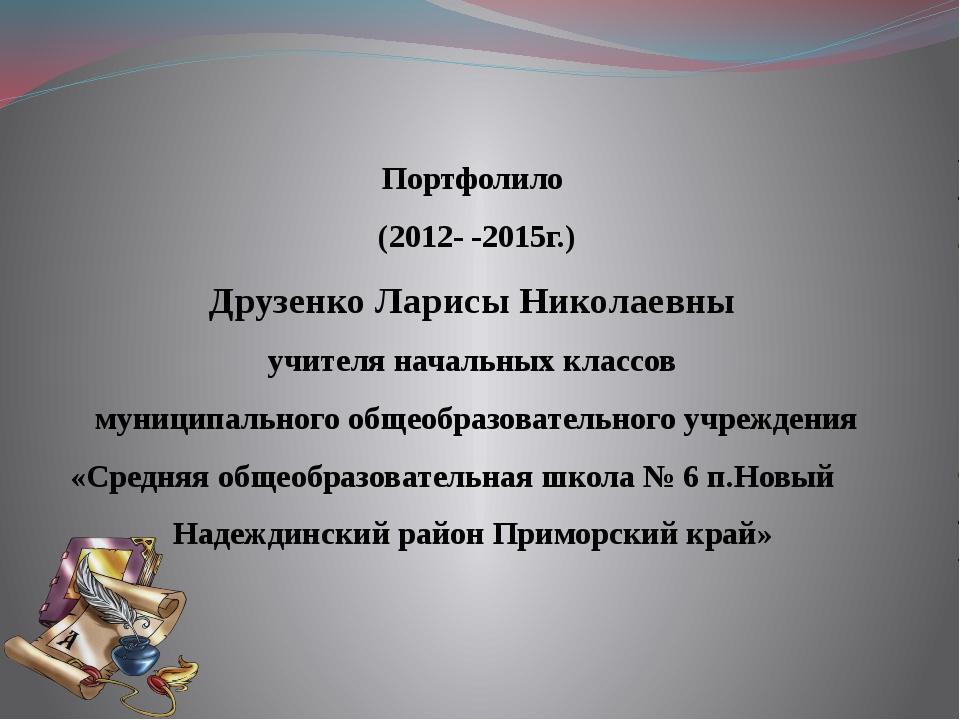 Портфолило (2012- -2015г.) Друзенко Ларисы Николаевны учителя начальных класс...