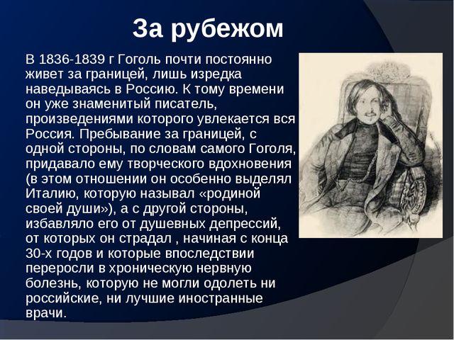 За рубежом В 1836-1839 г Гоголь почти постоянно живет за границей, лишь изред...