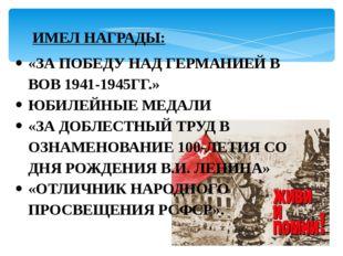 ИМЕЛ НАГРАДЫ: «ЗА ПОБЕДУ НАД ГЕРМАНИЕЙ В ВОВ 1941-1945ГГ.» ЮБИЛЕЙНЫЕ МЕДАЛИ «