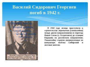 Василий Сидорович Георгиев погиб в 1942 г. В 1942 году немцы приступили к ст