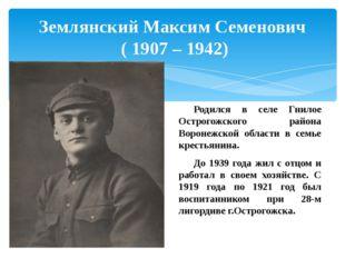 Землянский Максим Семенович ( 1907 – 1942) Родился в селе Гнилое Острогожско