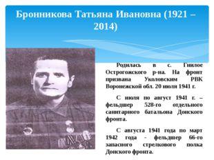Бронникова Татьяна Ивановна (1921 – 2014) Родилась в с. Гнилое Острогожского