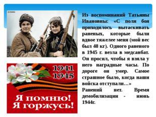 Из воспоминаний Татьяны Ивановны: «С поля боя приходилось вытаскивать раненых
