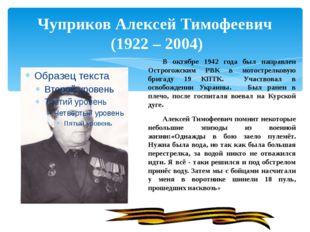 Чуприков Алексей Тимофеевич (1922 – 2004) В октябре 1942 года был направлен
