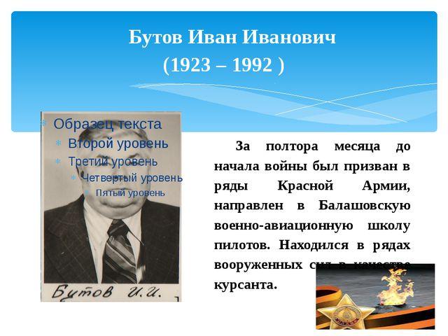 Бутов Иван Иванович (1923 – 1992 ) За полтора месяца до начала войны был приз...