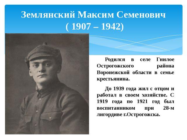 Землянский Максим Семенович ( 1907 – 1942) Родился в селе Гнилое Острогожско...