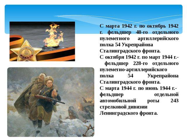 С марта 1942 г. по октябрь 1942 г. фельдшер 48-го отдельного пулеметного арти...
