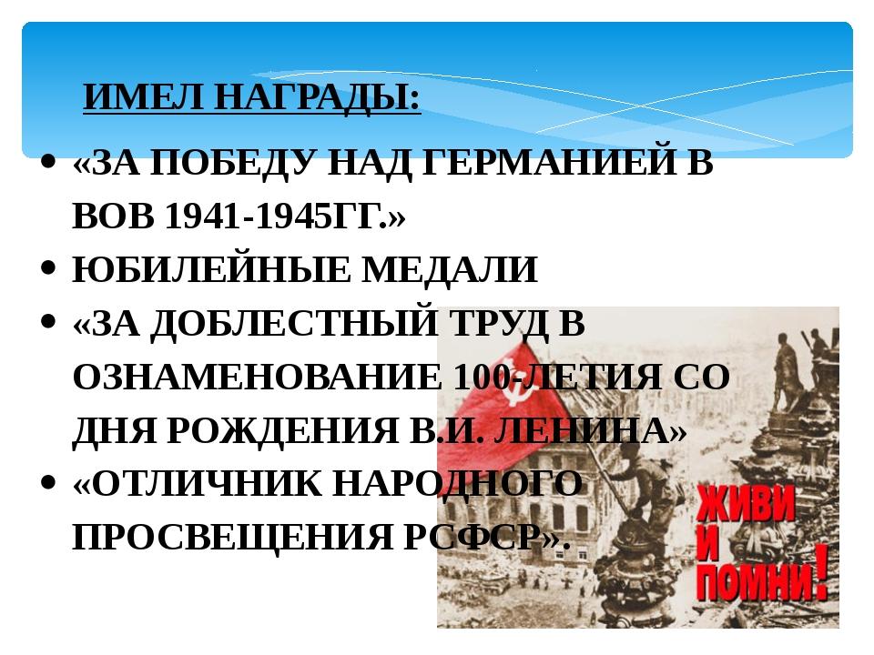 ИМЕЛ НАГРАДЫ: «ЗА ПОБЕДУ НАД ГЕРМАНИЕЙ В ВОВ 1941-1945ГГ.» ЮБИЛЕЙНЫЕ МЕДАЛИ «...