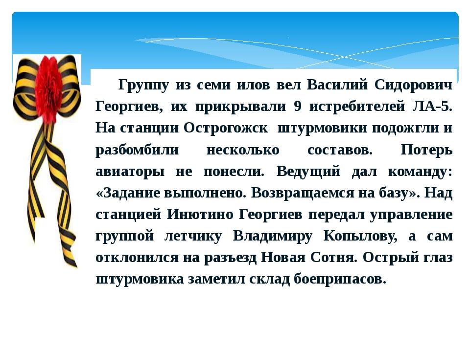 Группу из семи илов вел Василий Сидорович Георгиев, их прикрывали 9 истребите...
