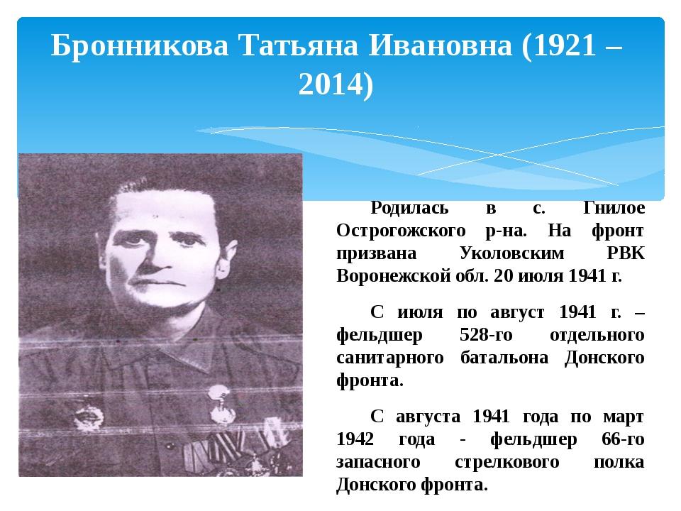 Бронникова Татьяна Ивановна (1921 – 2014) Родилась в с. Гнилое Острогожского...