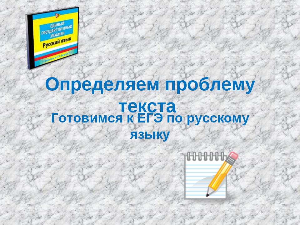 Определяем проблему текста Готовимся к ЕГЭ по русскому языку