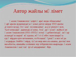 Автор жайлы мәлімет Қасым Аманжолов қазіргі Қарағанды облысының Қарқаралы ау