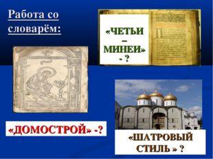 Работа со словарём: «ЧЕТЬИ – МИНЕИ» - ? «ШАТРОВЫЙ СТИЛЬ » ? «ДОМОСТРОЙ» -?