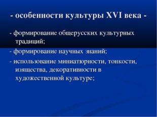 - особенности культуры XVI века - - формирование общерусских культурных тради