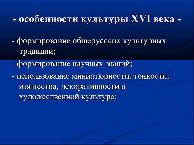 - особенности культуры XVI века - - формирование общерусских культурных тради...
