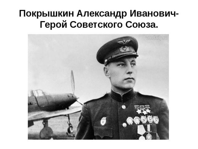 Покрышкин Александр Иванович- Герой Советского Союза.